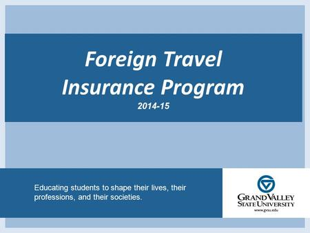 Educating students to shape their lives, their professions, and their societies. Foreign Travel Insurance Program 2014-15.