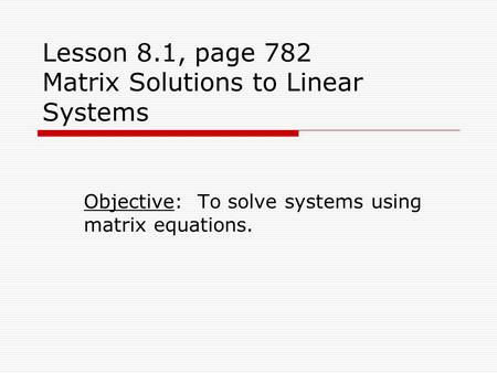 Lesson 8.1, page 782 Matrix Solutions to Linear Systems Objective: To solve systems using matrix equations.