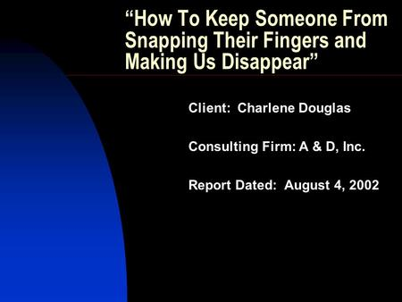 """How To Keep Someone From Snapping Their Fingers and Making Us Disappear"" Client: Charlene Douglas Consulting Firm: A & D, Inc. Report Dated: August 4,"