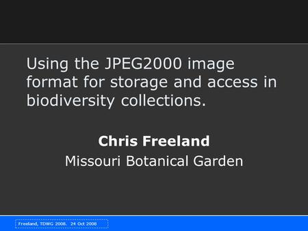 Freeland, TDWG 2008. 24 Oct 2008 Using the JPEG2000 image format for storage and access in biodiversity collections. Chris Freeland Missouri Botanical.