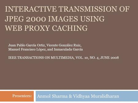 INTERACTIVE TRANSMISSION OF <strong>JPEG</strong> 2000 <strong>IMAGES</strong> USING WEB PROXY CACHING Anmol Sharma & Vidhyaa Muralidharan Juan Pablo García Ortiz, Vicente González Ruiz,
