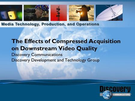 The Effects of Compressed Acquisition on Downstream Video Quality Discovery Communications Discovery Development and Technology Group.