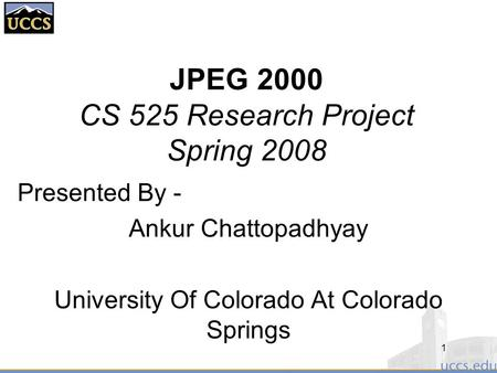 JPEG 2000 CS 525 Research Project Spring 2008 Presented By - Ankur Chattopadhyay University Of Colorado At Colorado Springs 1.