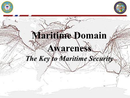 UNCLASSIFIED Maritime Domain Awareness The Key to Maritime Security.