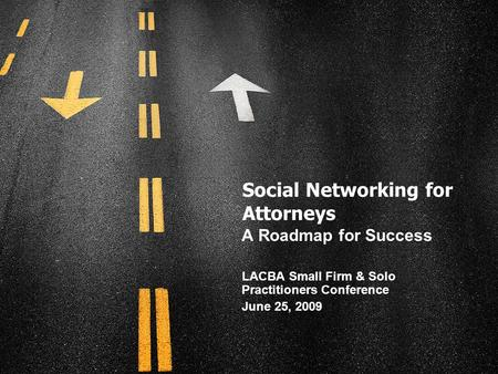 Social Networking for Attorneys A Roadmap for Success LACBA Small Firm & Solo Practitioners Conference June 25, 2009.