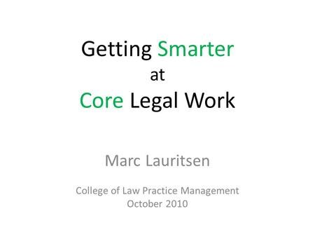 Getting Smarter at Core Legal Work Marc Lauritsen College of Law Practice Management October 2010.