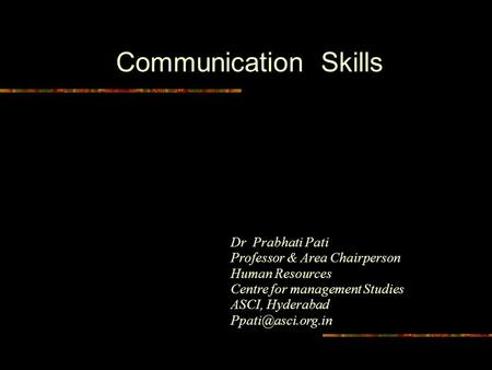 Communication Skills Dr Prabhati Pati Professor & Area Chairperson Human Resources Centre for management Studies ASCI, Hyderabad