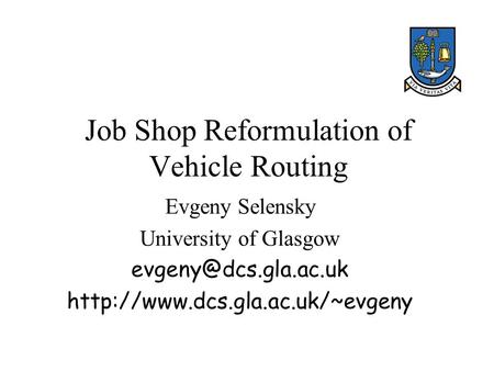Job Shop Reformulation of Vehicle Routing Evgeny Selensky University of Glasgow