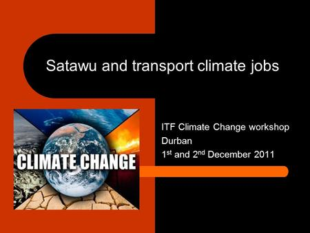 Satawu and transport climate jobs ITF Climate Change workshop Durban 1 st and 2 nd December 2011.