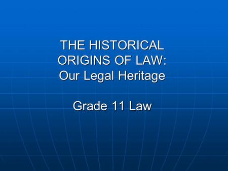 THE HISTORICAL ORIGINS OF LAW: Our Legal Heritage Grade 11 Law.