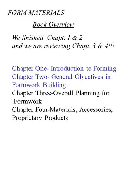 FORM MATERIALS We finished Chapt. 1 & 2 and we are reviewing Chapt. 3 & 4!!! Chapter One- Introduction to Forming Chapter Two- General Objectives in Formwork.