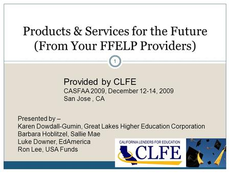 1 Products & Services for the Future (From Your FFELP Providers) Provided by CLFE CASFAA 2009, December 12-14, 2009 San Jose, CA Presented by – Karen Dowdall-Gumin,
