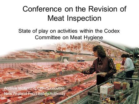 State of play on activities within the Codex Committee on Meat Hygiene Andrew McKenzie, Chief Executive New Zealand Food Safety Authority State of play.