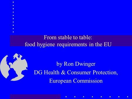 From stable to table: food hygiene requirements in the EU by Ron Dwinger DG Health & Consumer Protection, European Commission.