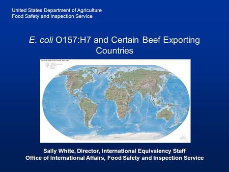 United States Department of Agriculture Food Safety and Inspection Service 1 E. coli O157:H7 and Certain Beef Exporting Countries Sally White, Director,