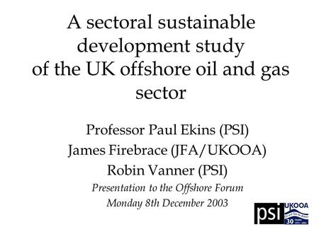 A sectoral sustainable development study of the UK offshore oil and gas sector Professor Paul Ekins (PSI) James Firebrace (JFA/UKOOA) Robin Vanner (PSI)