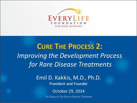 C URE T HE P ROCESS 2: Improving the Development Process for Rare Disease Treatments Emil D. Kakkis, M.D., Ph.D. President and Founder October 29, 2014.