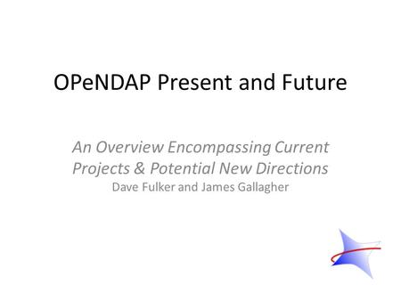 OPeNDAP Present and Future An Overview Encompassing Current Projects & Potential New Directions Dave Fulker and James Gallagher.