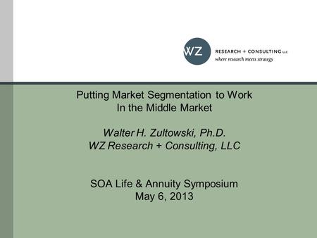Putting Market Segmentation to Work In the Middle Market Walter H. Zultowski, Ph.D. WZ Research + Consulting, LLC SOA Life & Annuity Symposium May 6, 2013.
