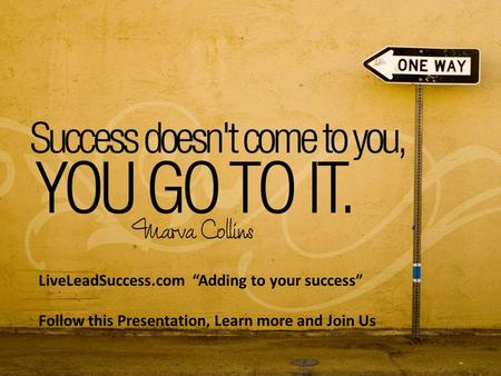 "LiveLeadSuccess.com ""Adding to your success"" Follow this Presentation, Learn more and Join Us."