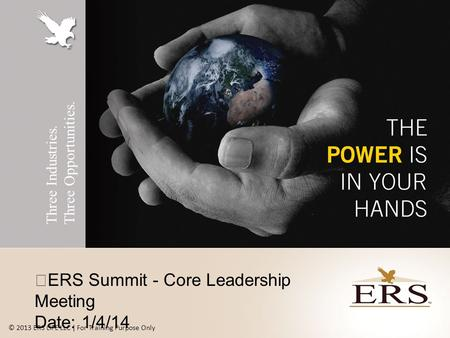 Three Industries. Three Opportunities. ERS Summit - Core Leadership Meeting Date: 1/4/14 © 2013 ERS LIFE LLC | For Training Purpose Only.