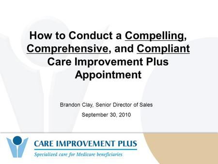 1 How to Conduct a Compelling, Comprehensive, and Compliant Care Improvement Plus Appointment Brandon Clay, Senior Director of Sales September 30, 2010.
