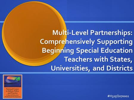 Multi-Level Partnerships: Comprehensively Supporting Beginning Special Education Teachers with States, Universities, and Districts #H325Q070002.