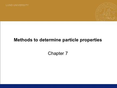 1 L U N D U N I V E R S I T Y Methods to determine particle properties Chapter 7.