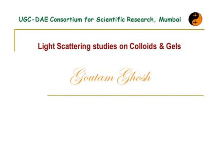 UGC-DAE Consortium for Scientific Research, Mumbai Light Scattering studies on Colloids & Gels Goutam Ghosh.