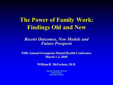 The Power of Family Work: Findings Old and New Recent Outcomes, New Models and Future Prospects Fifth Annual Grampians Mental Health Conference March 1-2,