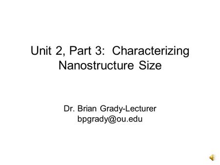 Unit 2, Part 3: Characterizing Nanostructure <strong>Size</strong> Dr. Brian Grady-Lecturer