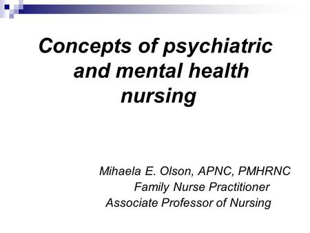 Concepts of psychiatric and mental health nursing Mihaela E. Olson, APNC, PMHRNC Family Nurse Practitioner Associate Professor of Nursing.