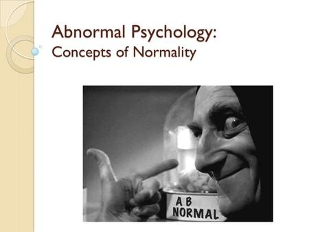 Abnormal Psychology: Concepts of Normality. Concepts of normality and abnormality It is not any easy task to define what is normal and what is abnormal.