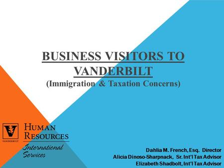 BUSINESS VISITORS TO VANDERBILT (Immigration & Taxation Concerns) Dahlia M. French, Esq. Director Alicia Dinoso-Sharpnack, Sr. Int'l Tax Advisor Elizabeth.