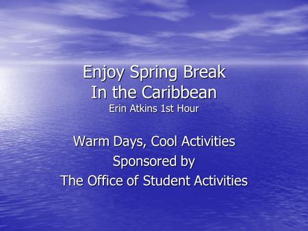 Enjoy Spring Break In the Caribbean Erin Atkins 1st Hour Warm Days, Cool Activities Sponsored by The Office of Student Activities.
