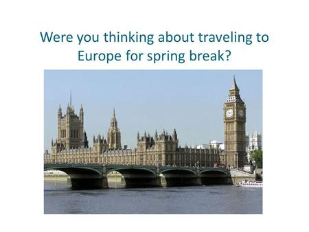 Were you thinking about traveling to Europe for spring break?