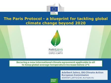 Climate Action The Paris Protocol - a blueprint for tackling global climate change beyond 2020 Adalbert Jahnz, DG Climate Action European Commission