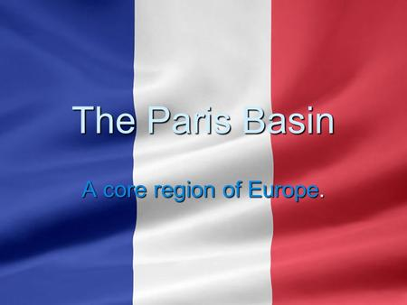 The Paris Basin A core region of Europe.. A Core Economic Region of Europe  A distinct economic core region because of its geology, soils, agricultural.