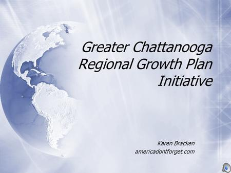 Greater Chattanooga Regional Growth Plan Initiative Karen Bracken americadontforget.com Karen Bracken americadontforget.com.