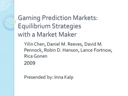 Gaming Prediction Markets: Equilibrium Strategies with a Market Maker Yilin Chen, Daniel M. Reeves, David M. Pennock, Robin D. Hanson, Lance Fortnow, Rica.