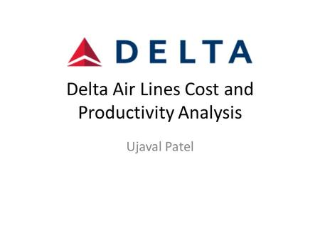 Delta Air Lines Cost and Productivity Analysis Ujaval Patel.
