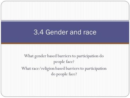 What gender based barriers to participation do people face? What race/religion based barriers to participation do people face? 3.4 Gender and race.