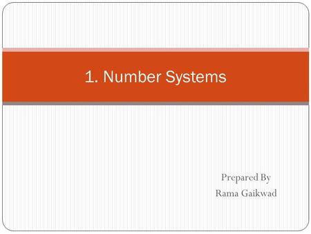 Prepared By Rama Gaikwad 1. Number Systems. Common Number Systems SystemBaseSymbols Used by humans? Used in computers? Decimal100, 1, … 9YesNo Binary20,