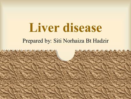 Liver disease Prepared by: Siti Norhaiza Bt Hadzir.