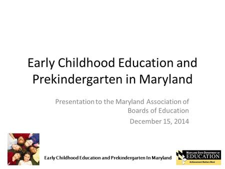 Early Childhood Education and Prekindergarten In Maryland Early Childhood Education and Prekindergarten in Maryland Presentation to the Maryland Association.