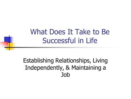 What Does It Take to Be Successful in Life Establishing Relationships, Living Independently, & Maintaining a Job.