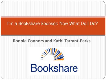 Ronnie Connors and Kathi Tarrant-Parks I'm a Bookshare Sponsor: Now What Do I Do?