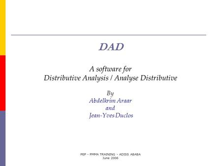 PEP - PMMA TRAINING - ADISS ABABA June 2006 DAD A software for Distributive Analysis / Analyse Distributive By Abdelkrim Araar and Jean-Yves Duclos.