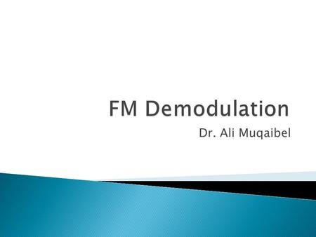 Dr. Ali Muqaibel.  What are Frequency demodulators ?  They produce output voltage whose instantaneous amplitude is directly proportional to the instantaneous.
