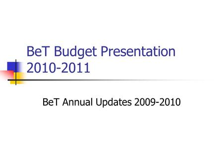 BeT Budget Presentation 2010-2011 BeT Annual Updates 2009-2010.